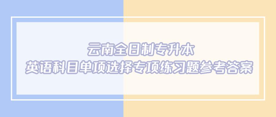 云南全日制专升本英语科目单项选择专项练习题参考答案