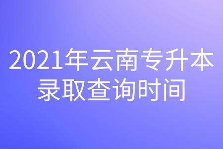 2021年云南专升本录取查询时间.png